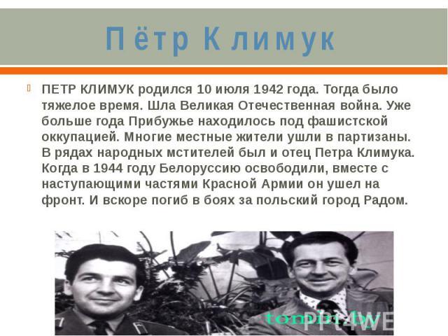 Пётр КлимукПЕТР КЛИМУК родился 10 июля 1942 года. Тогда было тяжелое время. Шла Великая Отечественная война. Уже больше года Прибужье находилось под фашистской оккупацией. Многие местные жители ушли в партизаны. В рядах народных мстителей был и отец…