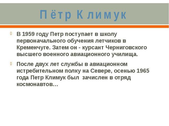 Пётр КлимукВ 1959 году Петр поступает в школу первоначального обучения летчиков в Кременчуге. Затем он - курсант Черниговского высшего военного авиационного училища. После двух лет службы в авиационном истребительном полку на Севере, осенью 1965 год…
