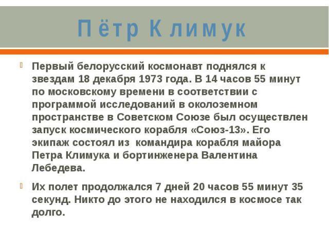 Пётр КлимукПервый белорусский космонавт поднялся к звездам 18 декабря 1973 года. В 14 часов 55 минут по московскому времени в соответствии с программой исследований в околоземном пространстве в Советском Союзе был осуществлен запуск космического кор…