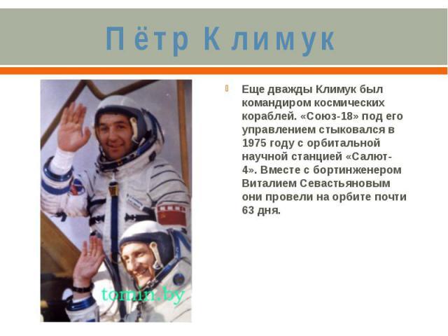 Пётр КлимукЕще дважды Климук был командиром космических кораблей. «Союз-18» под его управлением стыковался в 1975 году с орбитальной научной станцией «Салют-4». Вместе с бортинженером Виталием Севастьяновым они провели на орбите почти 63 дня.