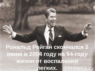 Рональд Рейган скончался5 июня в 2004 году на 94-году жизни от воспаления легки