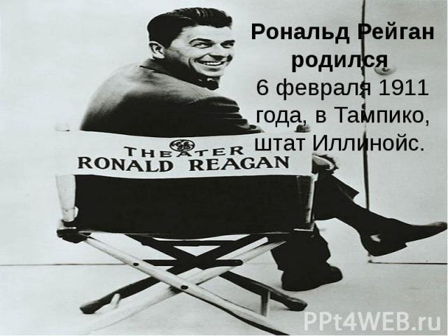 Рональд Рейган родился6 февраля1911 года, в Тампико, штат Иллинойс.