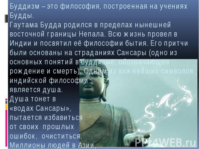 Буддизм – это философия, построенная на учениях Будды. Гаутама Будда родился в пределах нынешней восточной границы Непала. Всю жизнь провел в Индии и посвятил её философии бытия. Его притчи были основаны на страданиях Сансары (одно из основных понят…
