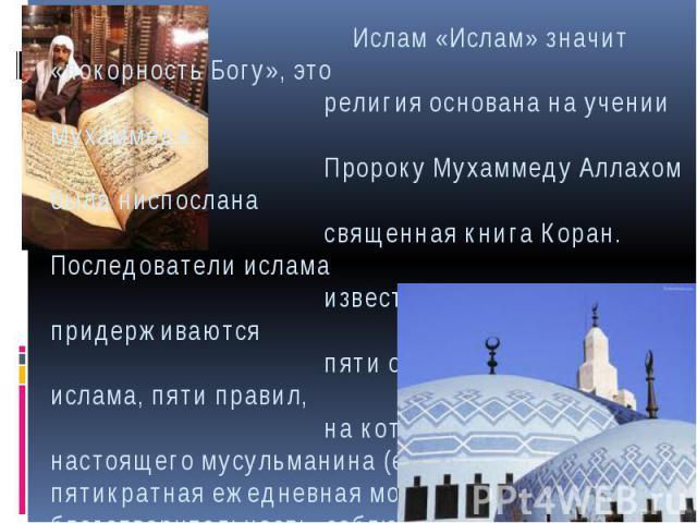 Ислам «Ислам» значит «покорность Богу», это религия основана на учении Мухаммеда. Пророку Мухаммеду Аллахом была ниспослана священная книга Коран. Последователи ислама известны как мусульмане. Они придерживаются пяти основных принципов ислама, пяти …