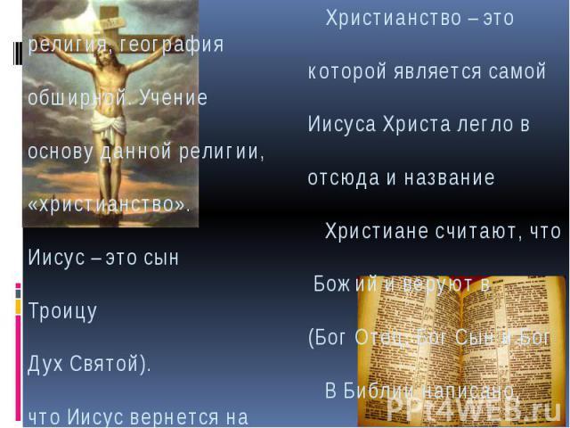 Христианство – это религия, география которой является самой обширной. Учение Иисуса Христа легло в основу данной религии, отсюда и название «христианство». Христиане считают, что Иисус – это сын Божий и веруют в Троицу (Бог Отец, Бог Сын и Бог Дух …