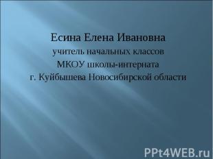 Есина Елена Ивановнаучитель начальных классовМКОУ школы-интернатаг. Куйбышева Но