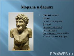 Мораль в басняхЭзоп (точнее Эсоп)— полулегендарная фигура древнегреческой литер