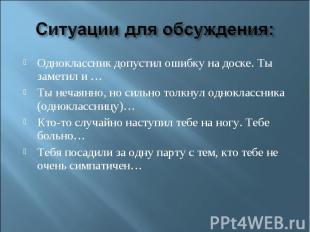Ситуации для обсуждения:Одноклассник допустил ошибку на доске. Ты заметил и …Ты