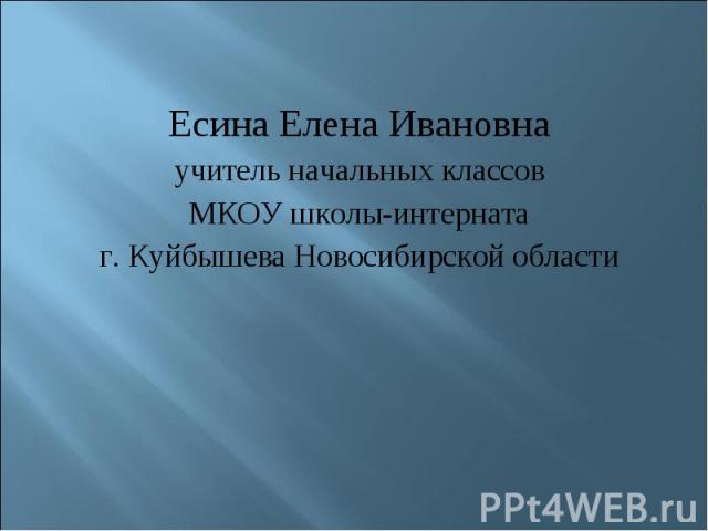 Есина Елена Ивановнаучитель начальных классовМКОУ школы-интернатаг. Куйбышева Новосибирской области