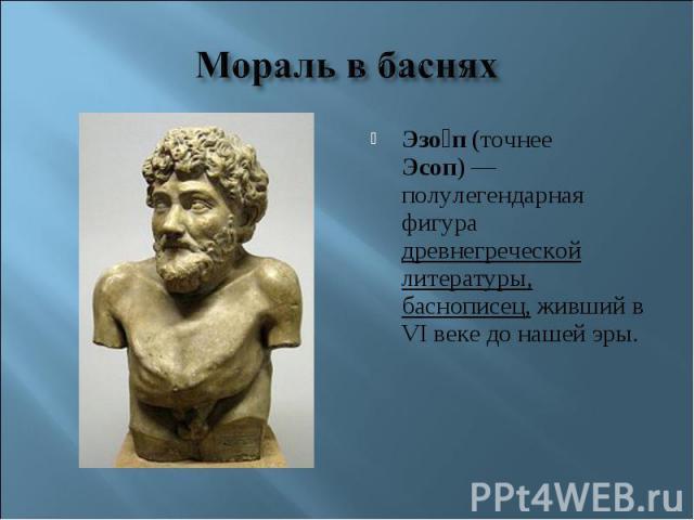 Мораль в басняхЭзоп (точнее Эсоп)— полулегендарная фигура древнегреческой литературы, баснописец, живший в VI веке до нашей эры.