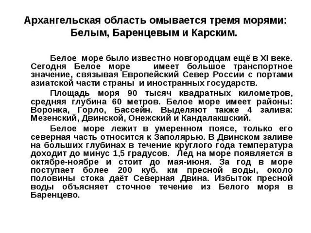 Архангельская область омывается тремя морями: Белым, Баренцевым и Карским. Белое море было известно новгородцам ещё в XI веке. Сегодня Белое море имеет большое транспортное значение, связывая Европейский Север России с портами азиатской части страны…