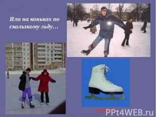 Или на коньках по скользкому льду…