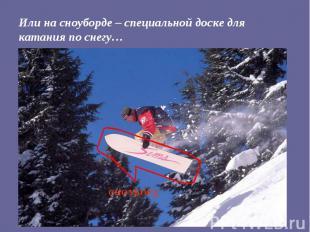 Или на сноуборде – специальной доске для катания по снегу…