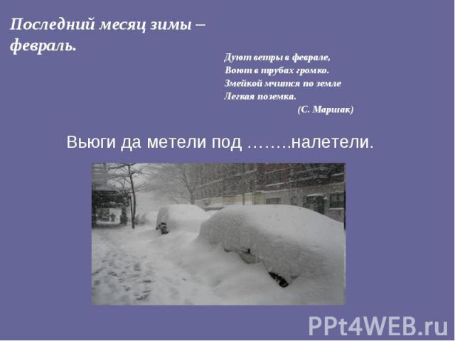 Последний месяц зимы – февраль. Дуют ветры в феврале, Воют в трубах громко.Змейкой мчится по землеЛегкая поземка. (С. Маршак) Вьюги да метели под ……..налетели.