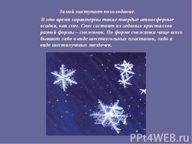Зимой наступает похолодание. В это время характерны такие твердые атмосферные осадки, как снег. Снег состоит из ледяных кристаллов разной формы – снежинок. По форме снежинки чаще всего бывают либо в виде шестиугольных пластинок, либо в виде шестилуч…