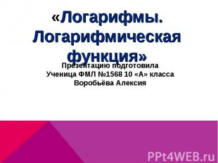 «Логарифмы. Логарифмическая функция»Презентацию подготовилаУченица ФМЛ №1568 10