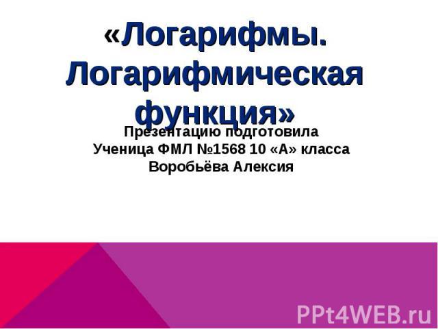 «Логарифмы. Логарифмическая функция»Презентацию подготовилаУченица ФМЛ №1568 10 «А» классаВоробьёва Алексия