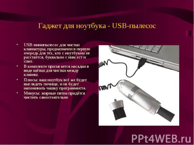 Гаджет для ноутбука - USB-пылесосUSB-минипылесос для чистки клавиатуры, предназначен в первую очередь для тех, кто с ноутбуком не расстаётся, буквально с ним ест и спит.В комплекте прилагается насадки в виде щётки для чистки между клавиш.Плюсы: ваш …