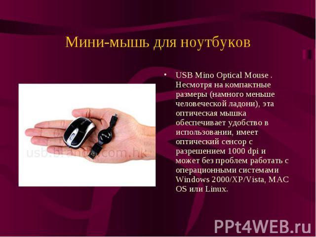 Мини-мышь для ноутбуковUSB Mino Optical Mouse . Несмотря на компактные размеры (намного меньше человеческой ладони), эта оптическая мышка обеспечивает удобство в использовании, имеет оптический сенсор с разрешением 1000 dpi и может без проблем работ…