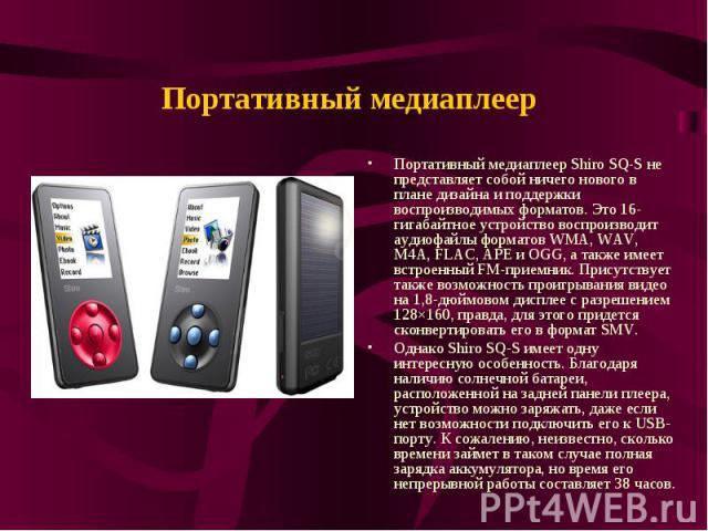 Портативный медиаплеер Портативный медиаплеер Shiro SQ-S не представляет собой ничего нового в плане дизайна и поддержки воспроизводимых форматов. Это 16-гигабайтное устройство воспроизводит аудиофайлы форматов WMA, WAV, M4A, FLAC, APE и OGG, а такж…