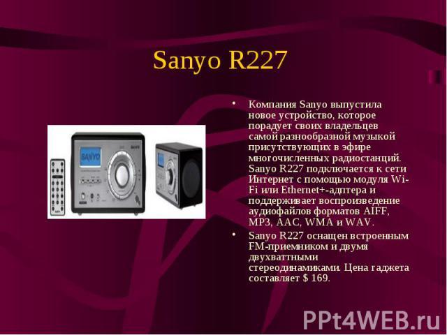 Компания Sanyo выпустила новое устройство, которое порадует своих владельцев самой разнообразной музыкой присутствующих в эфире многочисленных радиостанций. Sanyo R227 подключается к сети Интернет с помощью модуля Wi-Fi или Ethernet+-адптера и подде…