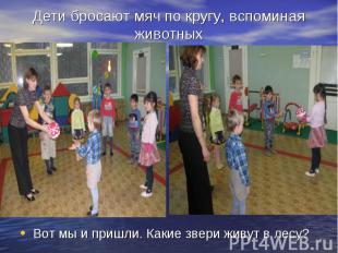 Дети бросают мяч по кругу, вспоминая животныхВот мы и пришли. Какие звери живут