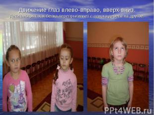 Движение глаз влево-вправо, вверх-вниз.Дети смотрят, как белка перепрыгивает с о