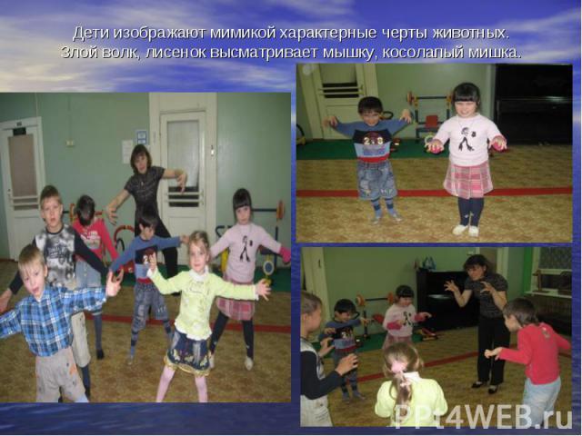 Дети изображают мимикой характерные черты животных.Злой волк, лисенок высматривает мышку, косолапый мишка.