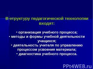 В структуру педагогической технологии входят: организация учебного процесса; мет