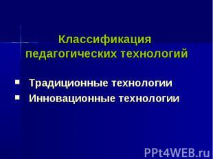 Классификация педагогических технологийТрадиционные технологииИнновационные техн