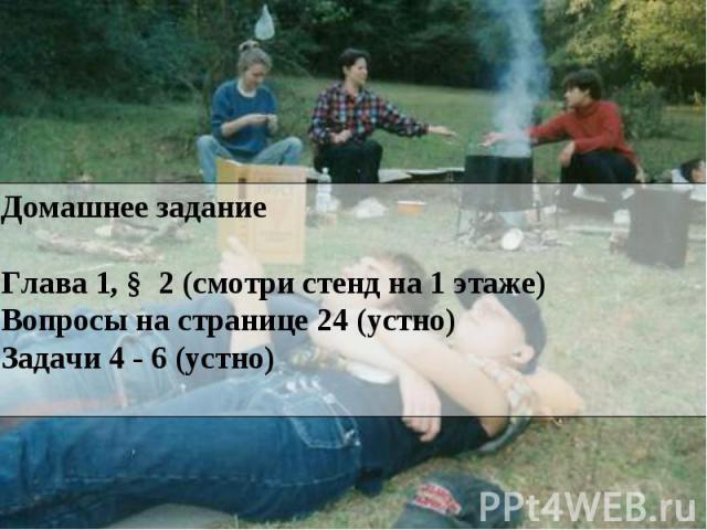 Домашнее заданиеГлава 1, § 2 (смотри стенд на 1 этаже)Вопросы на странице 24 (устно) Задачи 4 - 6 (устно)