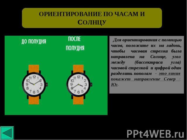 ОРИЕНТИРОВАНИЕ ПО ЧАСАМ ИСОЛНЦУ Для ориентирования с помощью часов, положите их на ладонь, чтобы часовая стрелка была направлена на Солнце, угол между (биссектриса угла) часовой стрелкой и цифрой один разделить пополам - это линия покажет направлени…