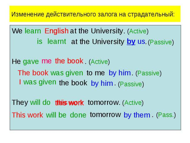 Изменение действительного залога на страдательный:We learn at the University. (Active) at the University . He gave . (Active) the book . They will do tomorrow. (Active) tomorrow . (Pass.)