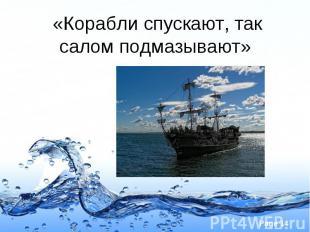 «Корабли спускают, так салом подмазывают»