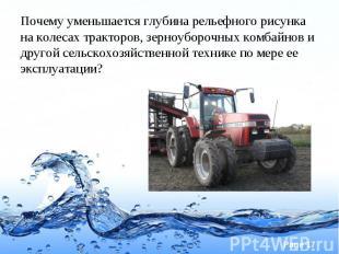 Почему уменьшается глубина рельефного рисунка на колесах тракторов, зерноуборочн