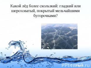 Какой лёд более скользкий: гладкий или шероховатый, покрытый мельчайшими бугороч