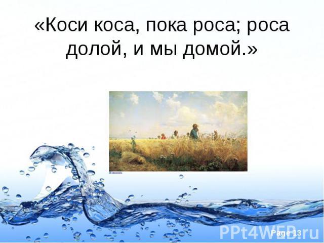 «Коси коса, пока роса; роса долой, и мы домой.»