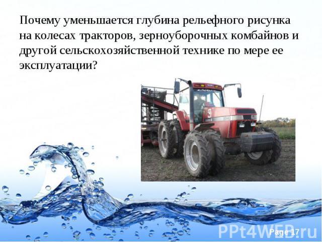 Почему уменьшается глубина рельефного рисунка на колесах тракторов, зерноуборочных комбайнов и другой сельскохозяйственной технике по мере ее эксплуатации?