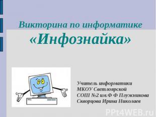 Викторина по информатике«Инфознайка»Учитель информатикиМКОУ Светлоярской СОШ №2