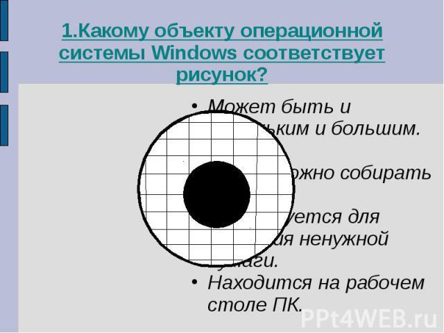 1.Какому объекту операционной системы Windows соответствует рисунок?Может быть и маленьким и большим.Легкий.В него можно собирать грибы.Используется для хранения ненужной бумаги.Находится на рабочем столе ПК.