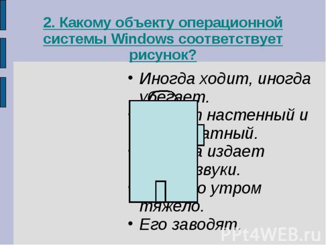2. Какому объекту операционной системы Windows соответствует рисунок?Иногда ходит, иногда убегает.Бывает настенный и прикроватный.Изредка издает резкие звуки.Без него утром тяжело.Его заводят.