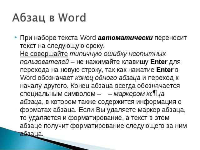 При наборе текста Word автоматически переносит текст на следующую сроку.Не совершайте типичную ошибку неопытных пользователей – не нажимайте клавишу Enter для перехода на новую строку, так как нажатие Enter в Word обозначает конец одного абзаца и пе…