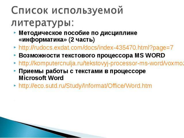 Методическое пособие по дисциплине «информатика» (2 часть)http://rudocs.exdat.com/docs/index-435470.html?page=7Возможности текстовогопроцессора MSWORDhttp://komputercnulja.ru/tekstovyj-processor-ms-word/voxmozhnosti-tekstovogo-processora-ms-wordПр…