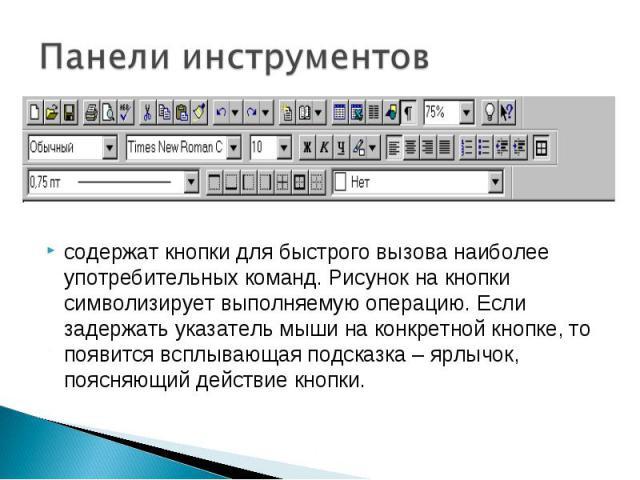 содержат кнопки для быстрого вызова наиболее употребительных команд. Рисунок на кнопки символизирует выполняемую операцию. Если задержать указатель мыши на конкретной кнопке, то появится всплывающая подсказка – ярлычок, поясняющий действие кнопки.