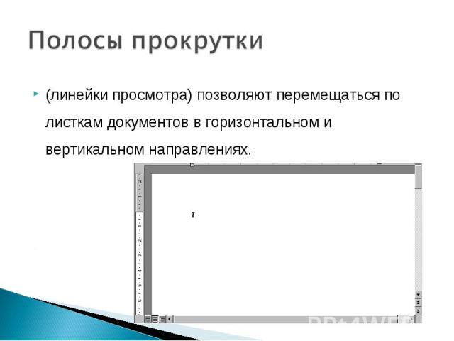 Полосы прокрутки(линейки просмотра) позволяют перемещаться по листкам документов в горизонтальном и вертикальном направлениях.