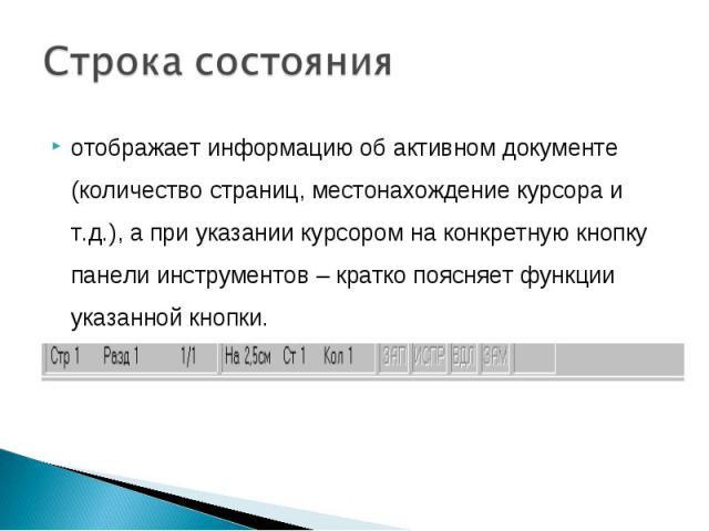 Строка состоянияотображает информацию об активном документе (количество страниц, местонахождение курсора и т.д.), а при указании курсором на конкретную кнопку панели инструментов – кратко поясняет функции указанной кнопки.