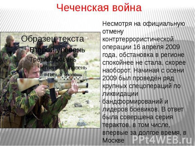 Чеченская войнаНесмотря на официальную отмену контртеррористической операции 16 апреля 2009 года, обстановка в регионе спокойнее не стала, скорее наоборот. Начиная с осени 2009 был проведён ряд крупных спецопераций по ликвидации бандформирований и л…