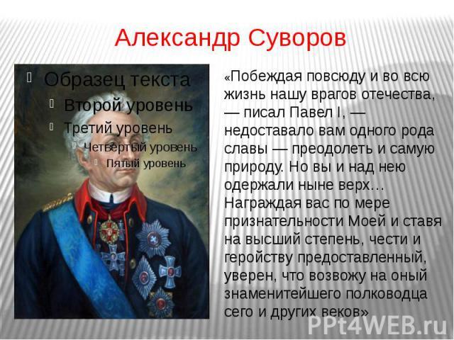 Александр Суворов«Побеждая повсюду и во всю жизнь нашу врагов отечества, — писал Павел I, — недоставало вам одного рода славы — преодолеть и самую природу. Но вы и над нею одержали ныне верх… Награждая вас по мере признательности Моей и ставя на выс…