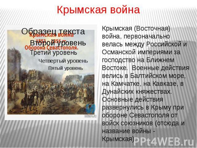 Крымская войнаКрымская (Восточная) война, первоначально велась между Российской и Османской империями за господство на Ближнем Востоке. Военные действия велись в Балтийском море, на Камчатке, на Кавказе, в Дунайских княжествах. Основные действия раз…