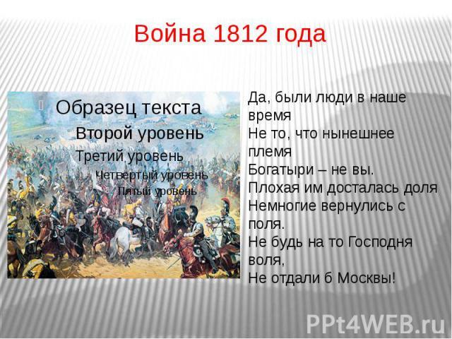 Война 1812 годаДа, были люди в наше времяНе то, что нынешнее племяБогатыри – не вы.Плохая им досталась доля Немногие вернулись с поля.Не будь на то Господня воля,Не отдали б Москвы!